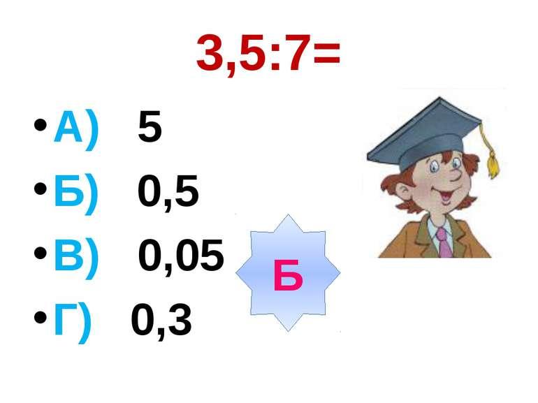 3,5:7= А) 5 Б) 0,5 В) 0,05 Г) 0,3 Б