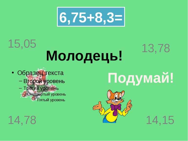 Молодець! 6,75+8,3= 15,05 14,78 14,15 13,78 Подумай!