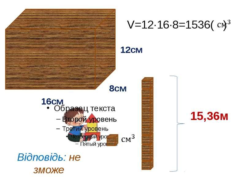 V=12∙16∙8=1536( ) 8см 12см 16см 15,36м Відповідь: не зможе добудувати.