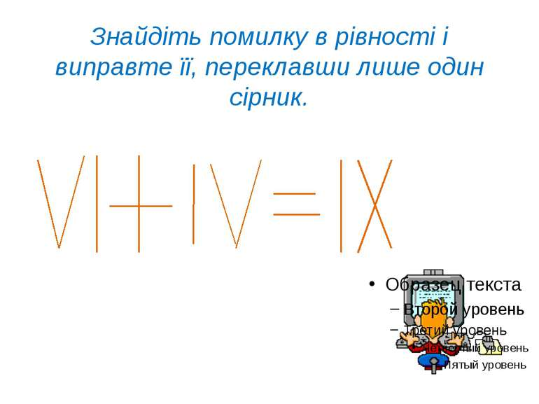 Знайдіть помилку в рівності і виправте її, переклавши лише один сірник.
