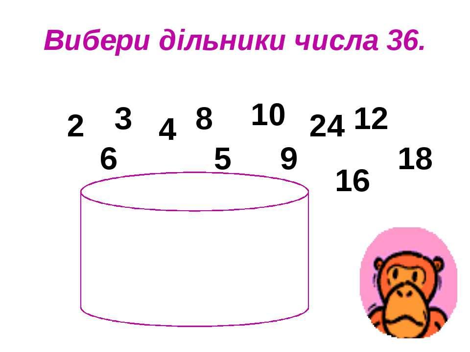 Вибери дільники числа 36. 2 3 4 6 8 5 10 12 16 18 24 9