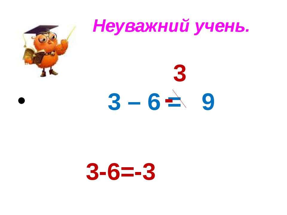 Неуважний учень. 3 – 6 = 9 - 3 3-6=-3