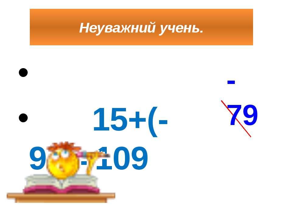 Неуважний учень. 15+(-94)=109 -79