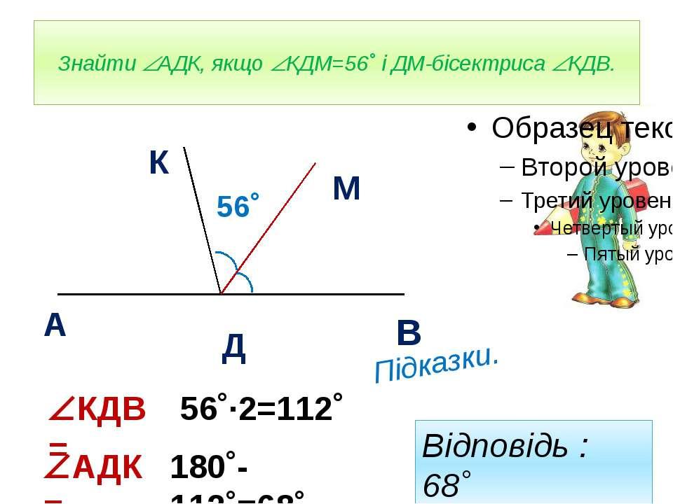 Знайти АДК, якщо КДМ=56˚ і ДМ-бісектриса КДВ. А К М Д В 56˚ Підказки. КДВ = 5...