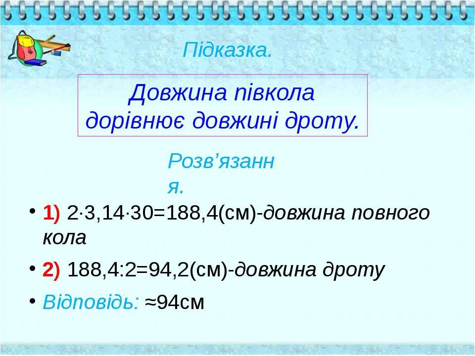 1) 2∙3,14∙30=188,4(см)-довжина повного кола 2) 188,4:2=94,2(см)-довжина дроту...