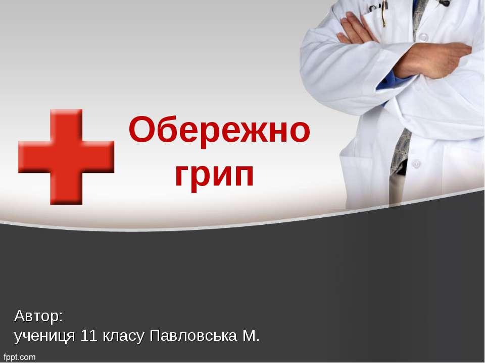 Обережно грип Автор: учениця 11 класу Павловська М.