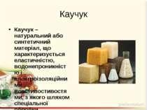 Каучук Каучук – натуральний або синтетичний матеріал, що характеризується ела...