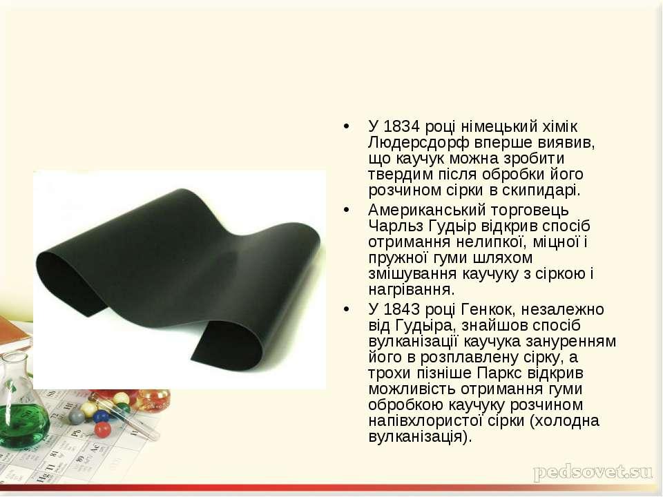 У 1834 році німецький хімік Людерсдорф вперше виявив, що каучук можна зробити...