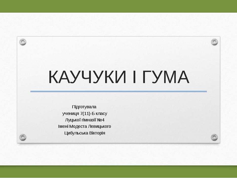 КАУЧУКИ І ГУМА Підготувала учениця 7(11)-Б класу Луцької гімназії №4 Імені Мо...