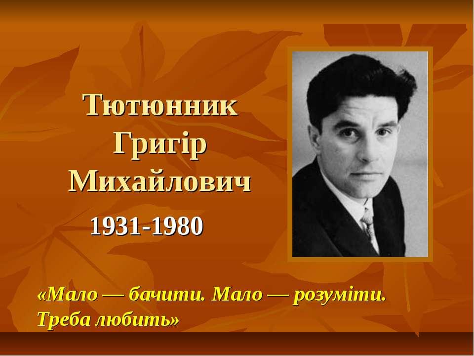 Тютюнник Григір Михайлович 1931-1980 «Мало — бачити. Мало — розуміти. Треба л...