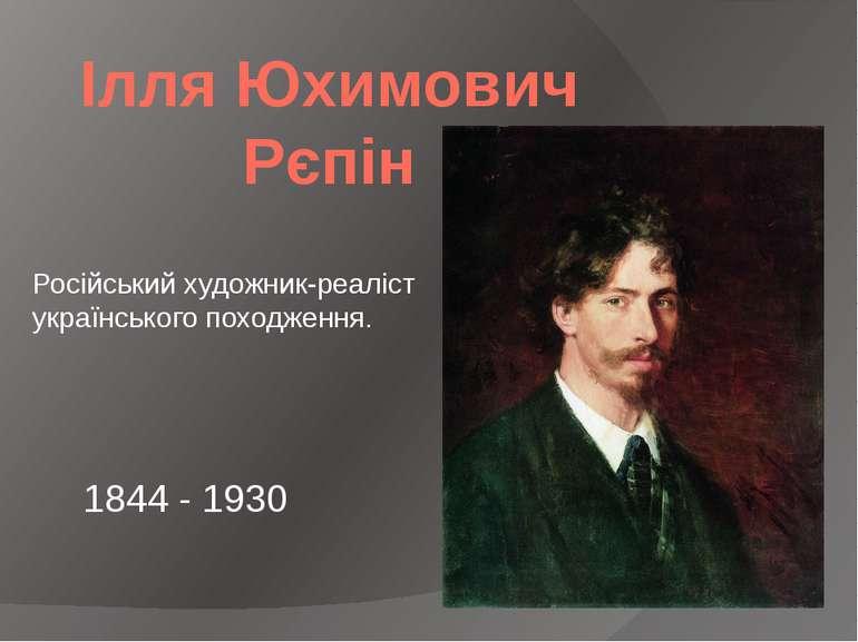 Ілля Юхимович Рєпін Російський художник-реаліст українського походження. 184...