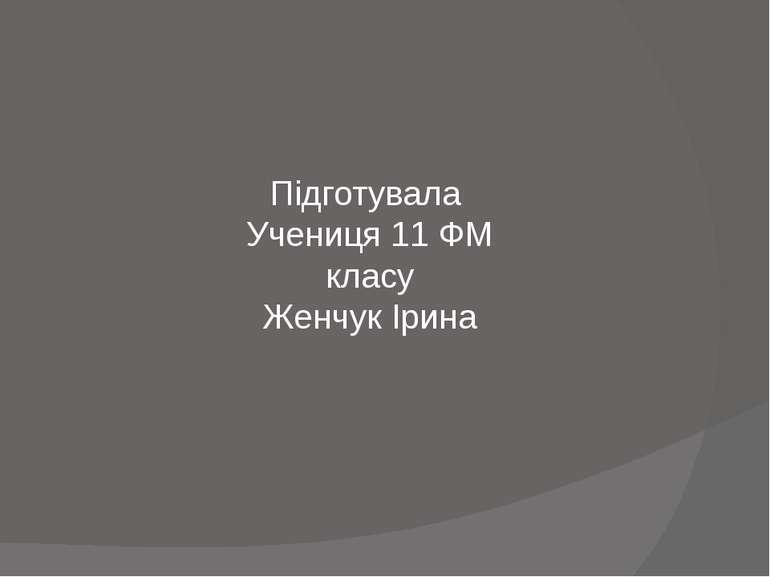 Підготувала Учениця 11 ФМ класу Женчук Ірина