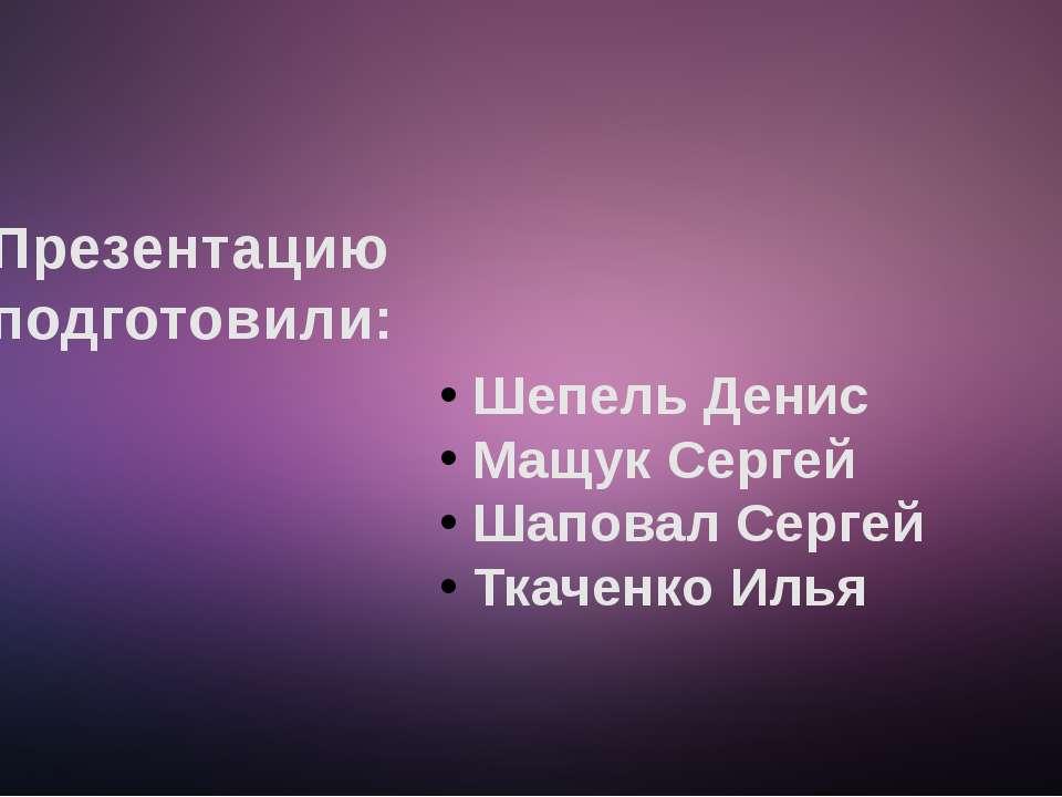 Презентацию подготовили: Шепель Денис Мащук Сергей Шаповал Сергей Ткаченко Илья