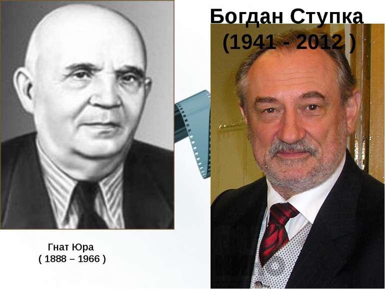Гнат Юра ( 1888 – 1966 ) Богдан Ступка (1941 - 2012 )