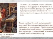 19 квітня 1563 Федоров відкрив у Москві першу на Русі друкарню. Відкрив він ї...