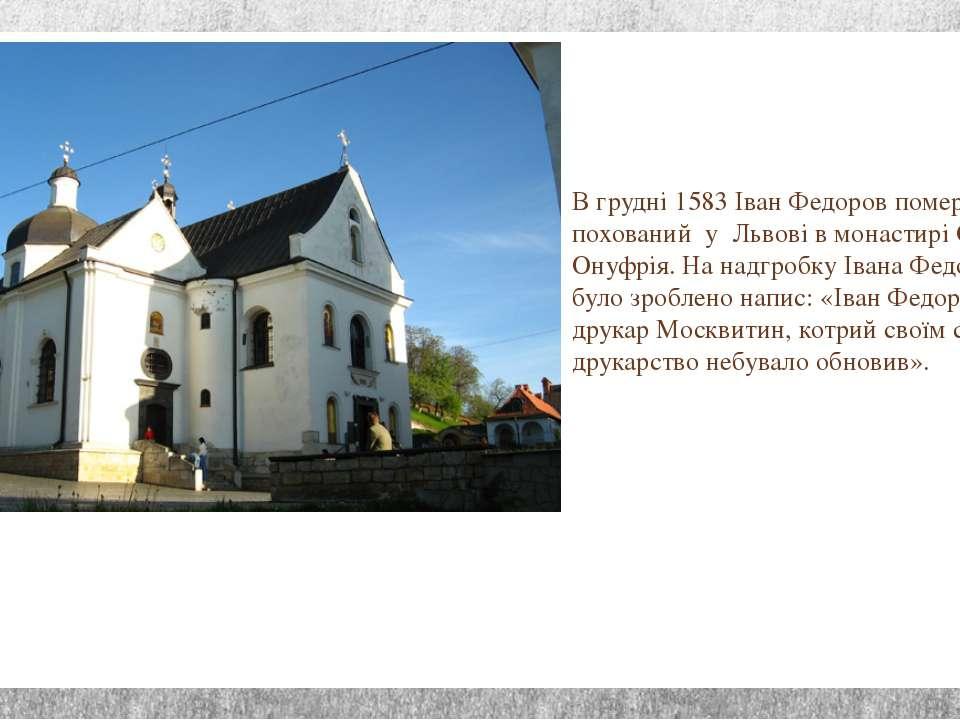 В грудні 1583 Іван Федоров помер і був похований у Львові в монастирі Св. Ону...