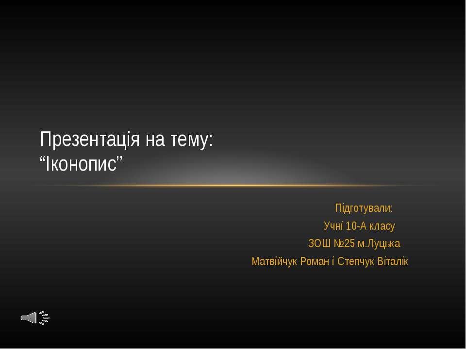 Підготували: Учні 10-А класу ЗОШ №25 м.Луцька Матвійчук Роман і Степчук Вітал...