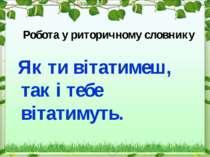 Робота у риторичному словнику Як ти вітатимеш, так і тебе вітатимуть.