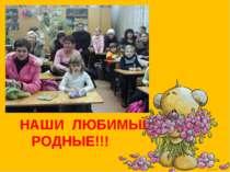 НАШИ ЛЮБИМЫЕ, РОДНЫЕ!!!