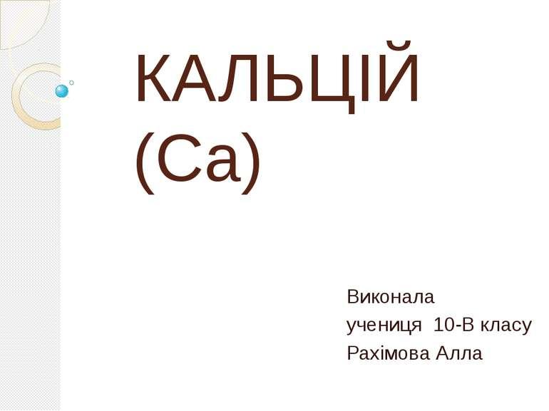 КАЛЬЦІЙ (Са) Виконала учениця 10-В класу Рахімова Алла