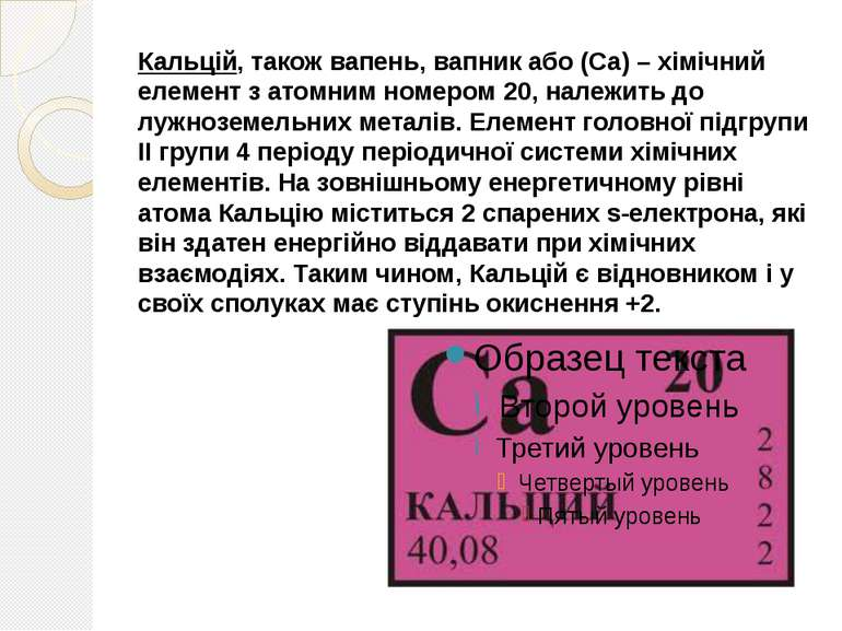 Кальцій, також вапень, вапник або (Ca) – хімічний елемент з атомним номером 2...