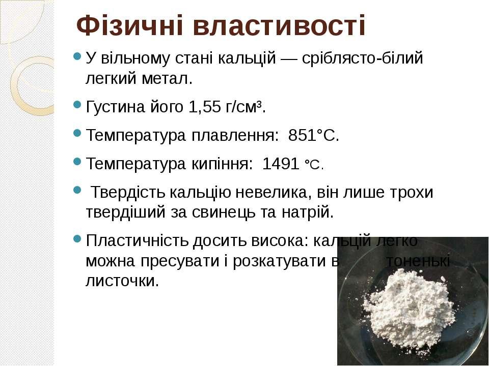 Фізичні властивості У вільному стані кальцій — сріблясто-білий легкий метал. ...