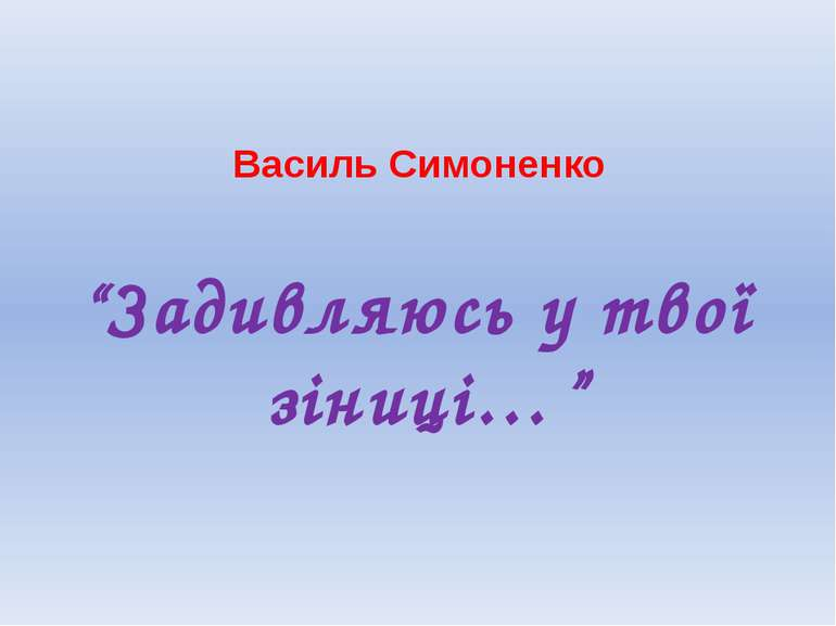"""Василь Симоненко """"Задивляюсь у твої зіниці…"""""""
