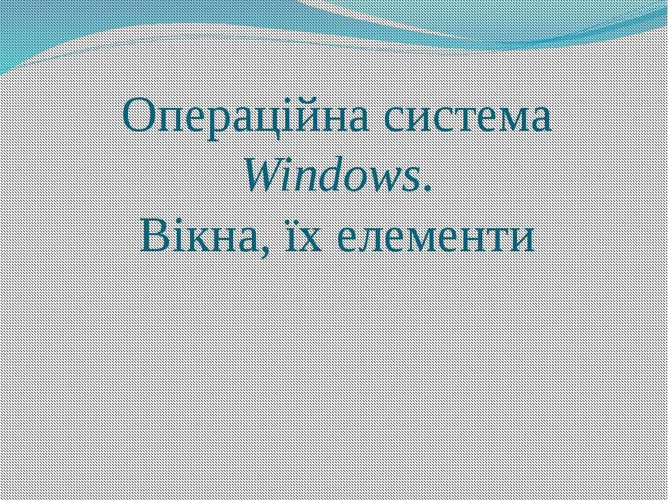 Операційна система Windows. Вікна, їх елементи