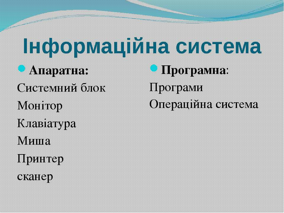 Інформаційна система Апаратна: Системний блок Монітор Клавіатура Миша Принтер...