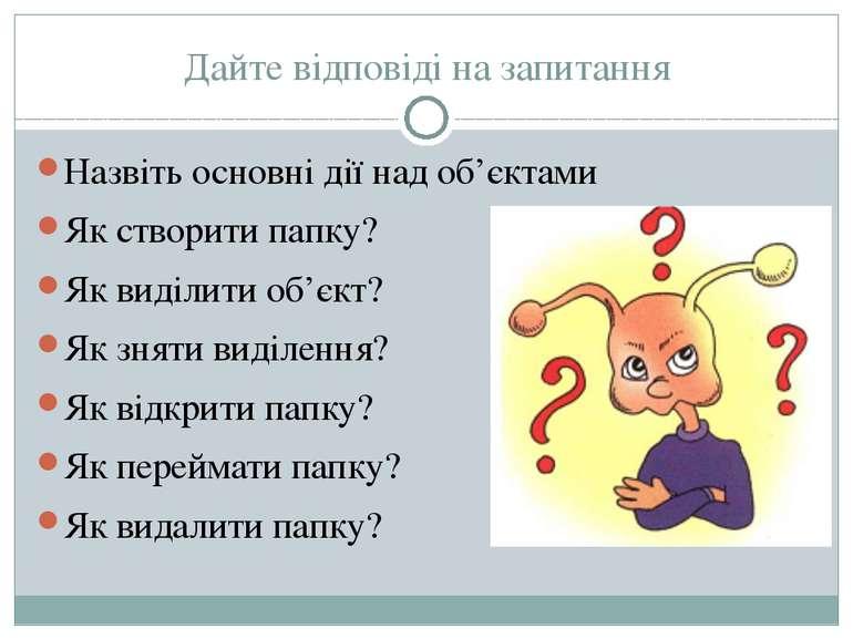 Дайте відповіді на запитання Назвіть основні дії над об'єктами Як створити па...