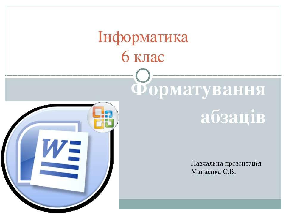 Форматування абзаців Інформатика 6 клас Навчальна презентація Мацаєнка С.В,