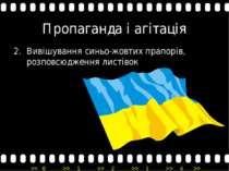 Пропаганда і агітація Вивішування синьо-жовтих прапорів, розповсюдження листі...