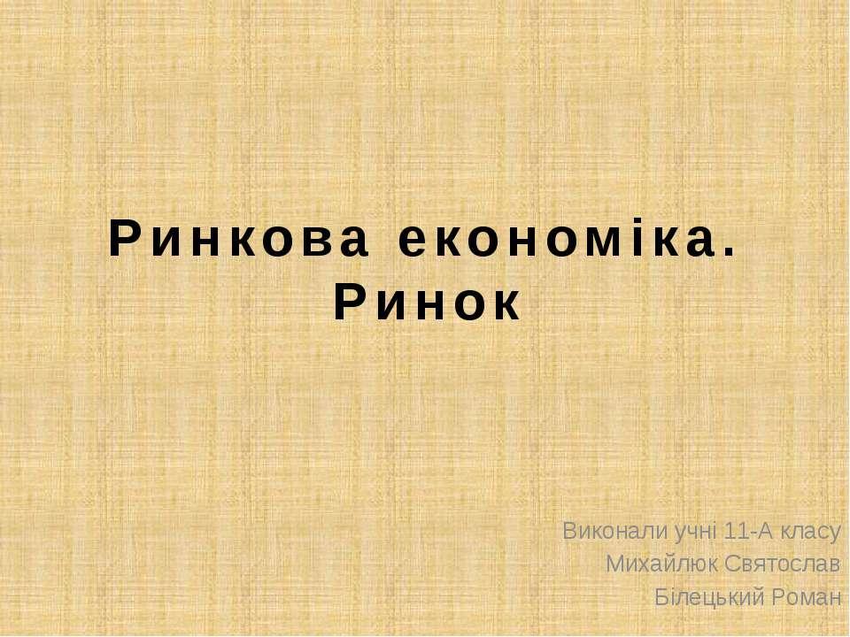 Ринкова економіка. Ринок Виконали учні 11-А класу Михайлюк Святослав Білецьки...