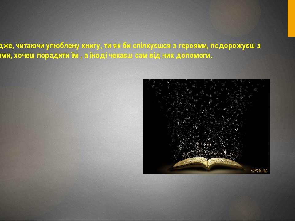 Адже, читаючи улюблену книгу, ти як би спілкуєшся з героями, подорожуєш з ним...