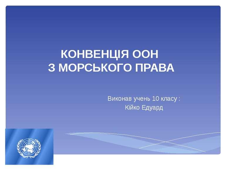 КОНВЕНЦІЯ ООН З МОРСЬКОГО ПРАВА Виконав учень 10 класу : Кійко Едуард
