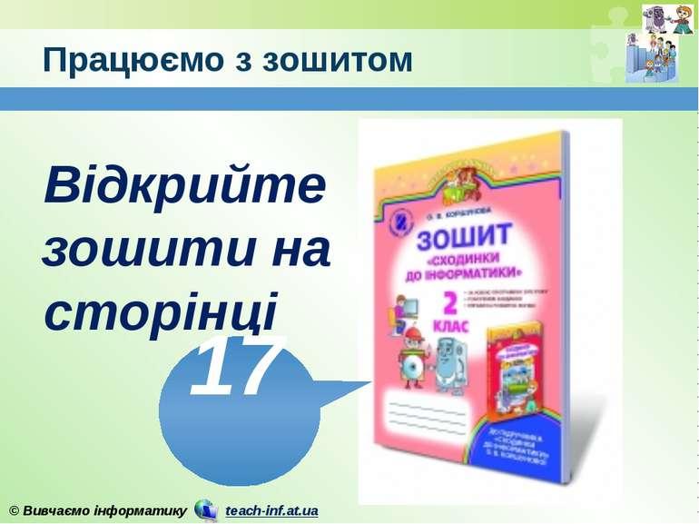 Працюємо з зошитом www.teach-inf.at.ua Відкрийте зошити на сторінці 17 © Вивч...