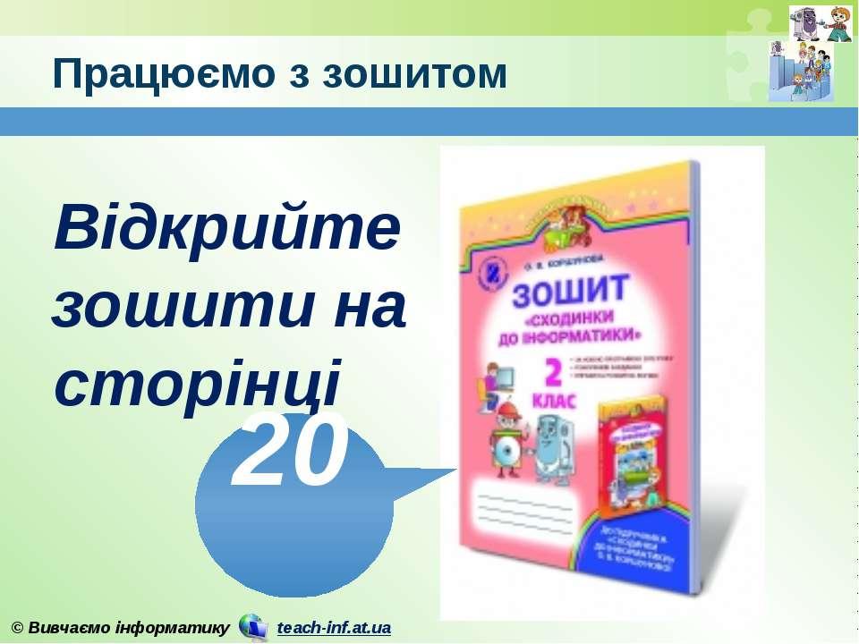 Працюємо з зошитом www.teach-inf.at.ua Відкрийте зошити на сторінці 20 © Вивч...