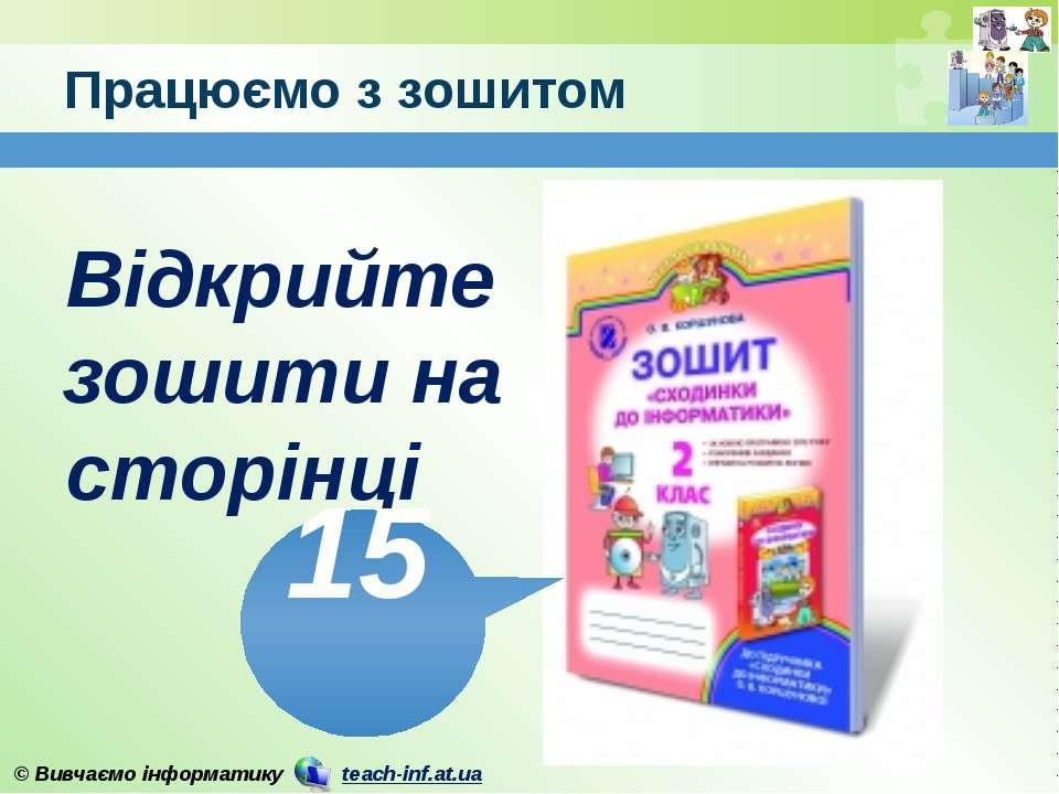 Працюємо з зошитом www.teach-inf.at.ua Відкрийте зошити на сторінці 15 © Вивч...