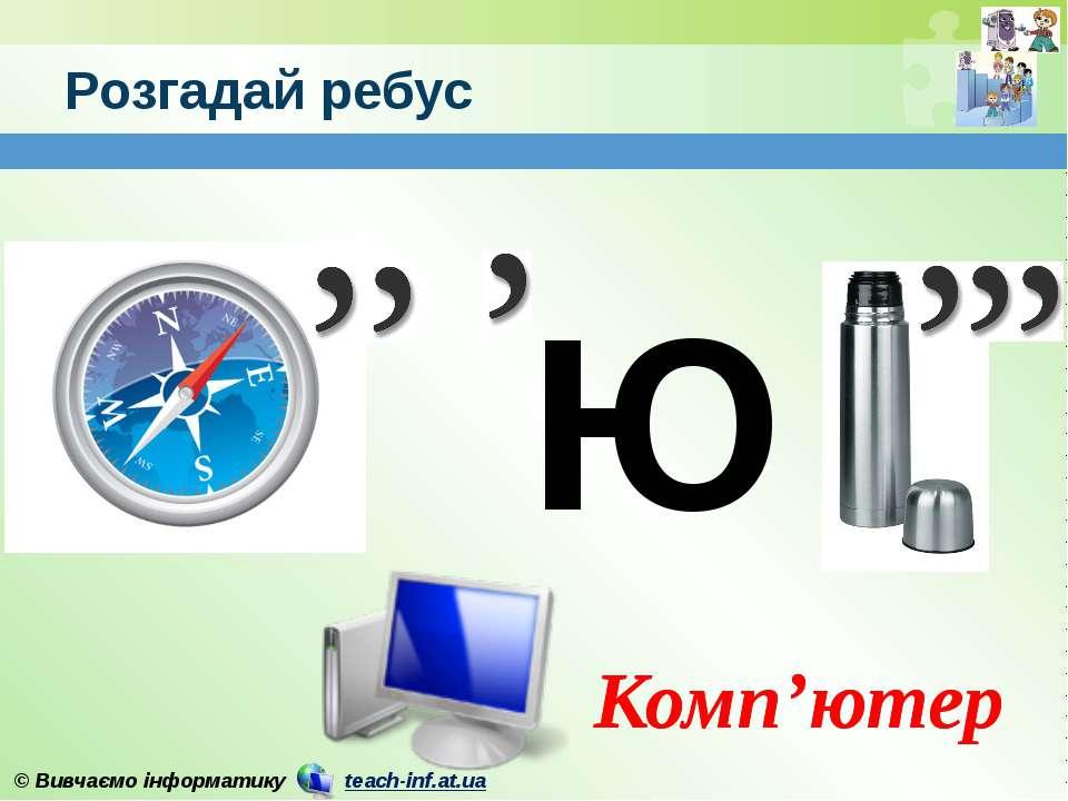 Розгадай ребус Комп'ютер Ю Комп'ютер © Вивчаємо інформатику teach-inf.at.ua