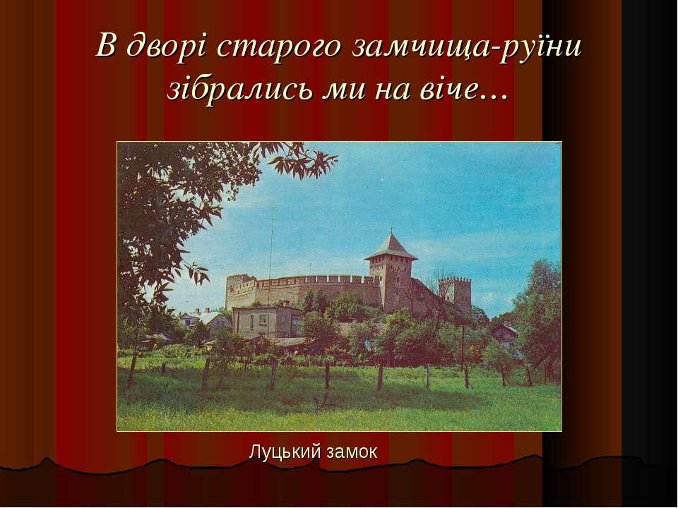 В дворі старого замчища-руїни зібрались ми на віче… Луцький замок