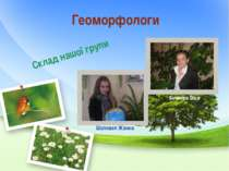 Геоморфологи Склад нашої групи Шаповал Жанна Янченко Віка