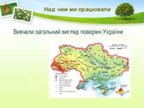 Над чим ми працювали Вивчали загальний вигляд поверхні України