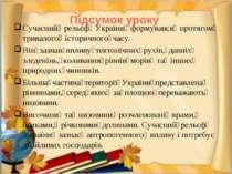 Підсумок уроку Сучасний рельєф України формувався протягом тривалого іс...