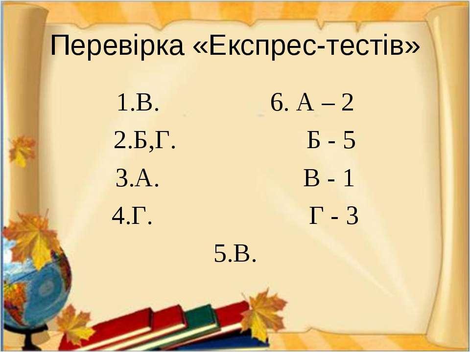 Перевірка «Експрес-тестів» 1.В. 6. А – 2 2.Б,Г. Б - 5 3.А. В - 1 4.Г. Г - 3 5.В.