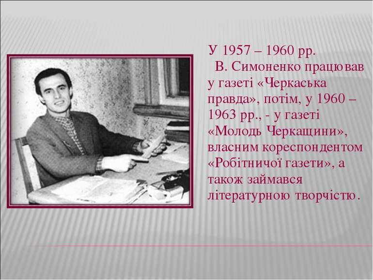 У 1957 – 1960 рр. В. Симоненко працював у газеті «Черкаська правда», потім, у...