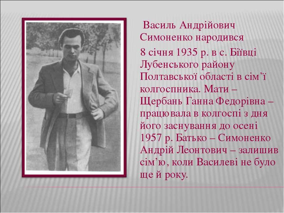 Василь Андрійович Симоненко народився 8 січня 1935 р. в с. Біївці Лубенського...