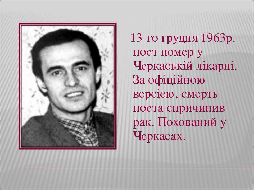 13-го грудня 1963р. поет помер у Черкаській лікарні. За офіційною версією,...