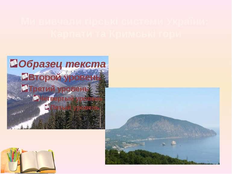 Ми вивчали гірські системи України: Карпати та Кримські гори