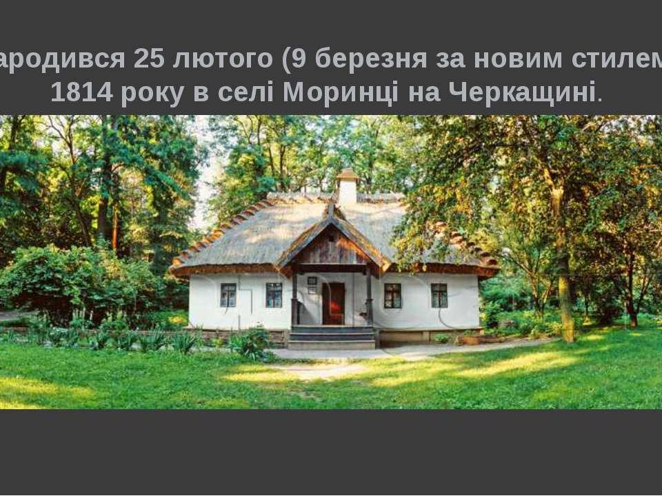 Народився 25 лютого (9 березня за новим стилем) 1814 року в селі Моринці на Ч...