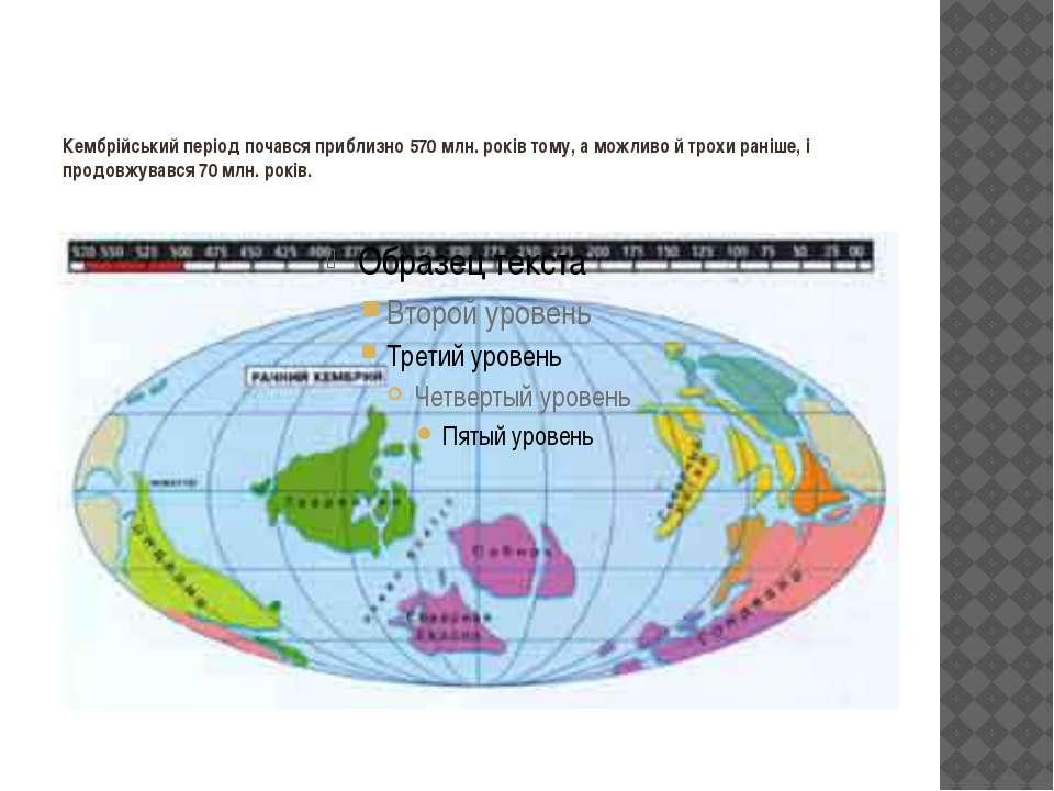 Кембрійський період почався приблизно 570 млн. років тому, а можливо й трохи ...